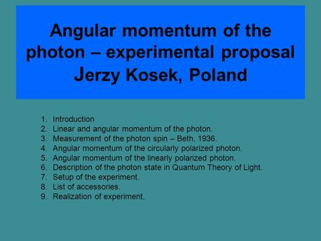 Angular momentum of the photon – experimental proposal J erzy Kosek, Poland 1.Introduction 2.Linear and angular momentum of the photon. 3.Measurement of.