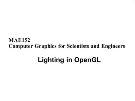 1 MAE152 Computer Graphics for Scientists and Engineers Lighting in OpenGL.