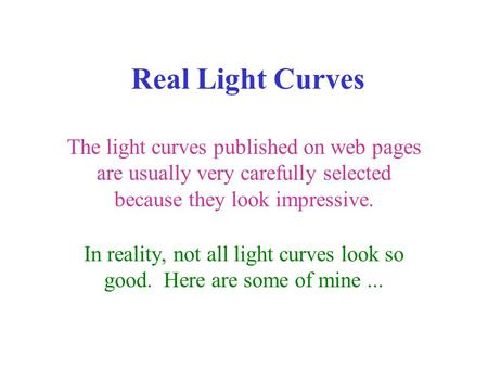 Real Light Curves The light curves published on web pages are usually very carefully selected because they look impressive. In reality, not all light curves.