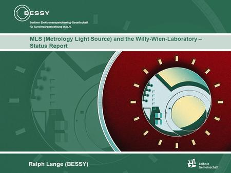 Titel des Kapitels: ITC Franklin Gothic LT, Bold, 11 Punkt, weiß MLS (Metrology Light Source) and the Willy-Wien-Laboratory – Status Report Ralph Lange.