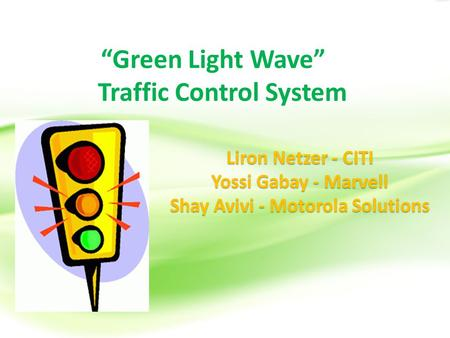 """Green Light Wave"" Traffic Control System Liron Netzer - CITI Yossi Gabay - Marvell Shay Avivi - Motorola Solutions."