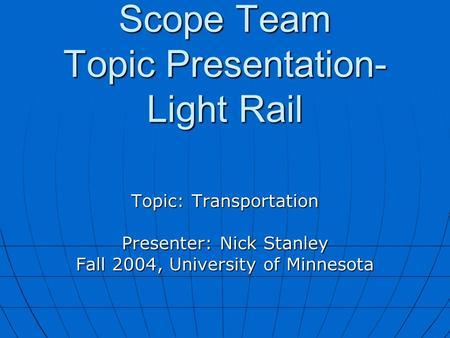 Scope Team Topic Presentation- Light Rail Topic: Transportation Presenter: Nick Stanley Fall 2004, University of Minnesota.
