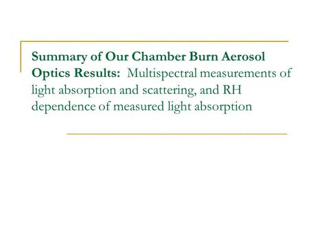 Summary of Our Chamber Burn Aerosol Optics Results: Multispectral measurements of light absorption and scattering, and RH dependence of measured light.