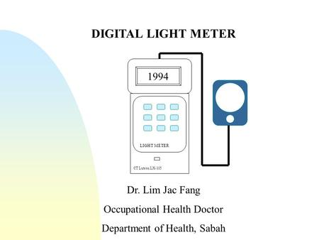 DIGITAL LIGHT METER Dr. Lim Jac Fang Occupational Health Doctor Department of Health, Sabah 1994 CT Lutron LX-105 LIGHT METER.