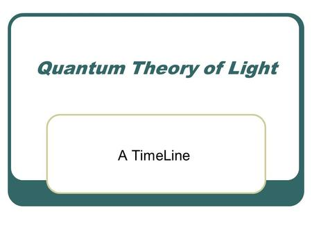 Quantum Theory of Light A TimeLine. Light as an EM Wave.
