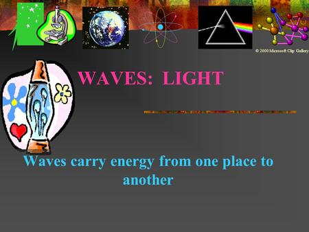 WAVES: LIGHT Waves carry energy from one place to another © 2000 Microsoft Clip Gallery.
