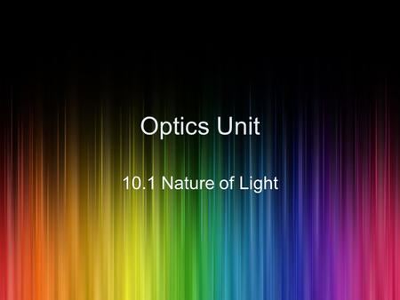 Optics Unit 10.1 Nature of Light. Properties of Light Light travels very fast, nearly 300, 000, 000 m/s Light travels in a straight line Light is a form.