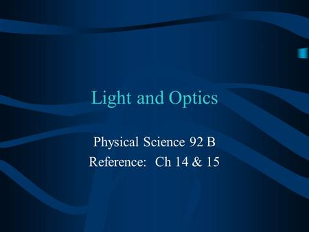 Light and Optics Physical Science 92 B Reference: Ch 14 & 15.