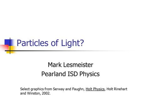 Particles of Light? Mark Lesmeister Pearland ISD Physics Select graphics from Serway and Faughn, Holt Physics, Holt Rinehart and Winston, 2002.