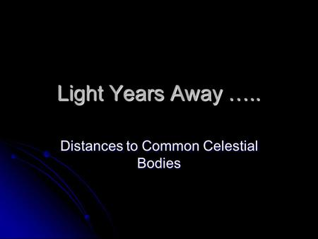 Light Years Away ….. Distances to Common Celestial Bodies.