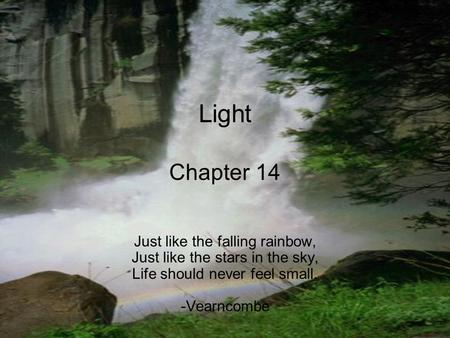 Light Chapter 14 Just like the falling rainbow, Just like the stars in the sky, Life should never feel small. -Vearncombe.
