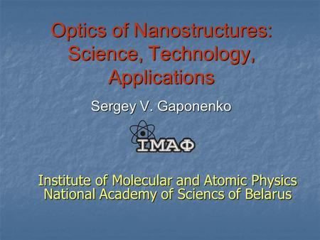 Optics of Nanostructures: Science, Technology, Applications Sergey V. Gaponenko Institute of Molecular and Atomic Physics National Academy of Sciencs of.