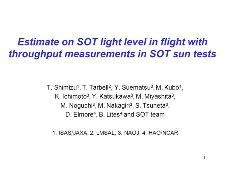 1 Estimate on SOT light level in flight with throughput measurements in SOT sun tests T. Shimizu 1, T. Tarbell 2, Y. Suematsu 3, M. Kubo 1, K. Ichimoto.