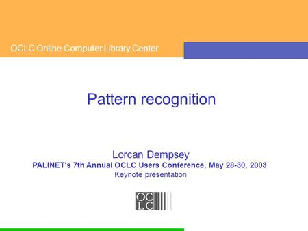 OCLC Online Computer Library Center Pattern recognition Lorcan Dempsey PALINET's 7th Annual OCLC Users Conference, May 28-30, 2003 Keynote presentation.