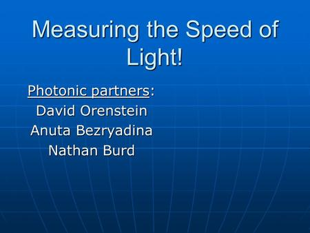 Measuring the Speed of Light! Photonic partners: David Orenstein Anuta Bezryadina Nathan Burd.
