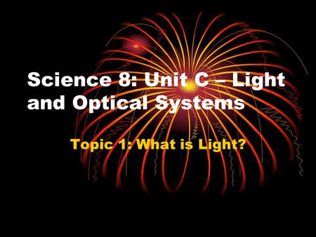 Science 8: Unit C – Light and Optical Systems Topic 1: What is Light?