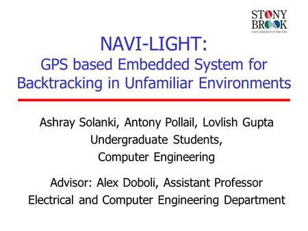 NAVI-LIGHT: GPS based Embedded System for Backtracking in Unfamiliar Environments Ashray Solanki, Antony Pollail, Lovlish Gupta Undergraduate Students,
