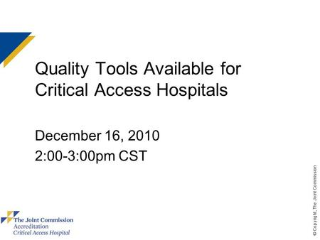 © Copyright, The Joint Commission Quality Tools Available for Critical Access Hospitals December 16, 2010 2:00-3:00pm CST.