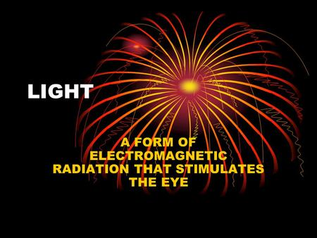 LIGHT A FORM OF ELECTROMAGNETIC RADIATION THAT STIMULATES THE EYE.