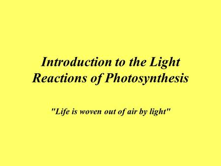 Introduction to the Light Reactions of Photosynthesis Life is woven out of air by light