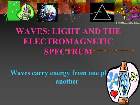 WAVES: LIGHT AND THE ELECTROMAGNETIC SPECTRUM Waves carry energy from one place to another © 2000 Microsoft Clip Gallery.