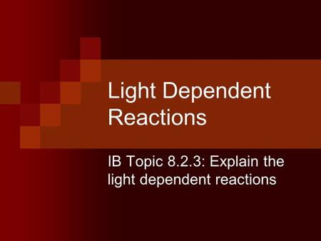 Light Dependent Reactions IB Topic 8.2.3: Explain the light dependent reactions.