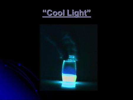 """Cool Light"". Three types of ""Cool Light"" Fluorescence: Fluorescence: higher energy radiation is absorbed by a species and stored Phosphorescence: Phosphorescence:"