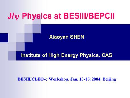 J/  Physics at BESIII/BEPCII Xiaoyan SHEN Institute of High Energy Physics, CAS BESIII/CLEO-c Workshop, Jan. 13-15, 2004, Beijing.