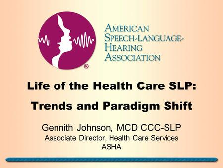 Life of the Health Care SLP: Trends and Paradigm Shift Gennith Johnson, MCD CCC-SLP Associate Director, Health Care Services ASHA.