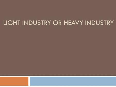 LIGHT INDUSTRY OR HEAVY INDUSTRY. WHEN WE SPEAK ABOUT SECONDARY INDUSTRIES (MANUFACTURING), WE CAN CLASSIFY THE INDUSTRIES INTO MANY TYPES. ONE CLASSIFICATION.