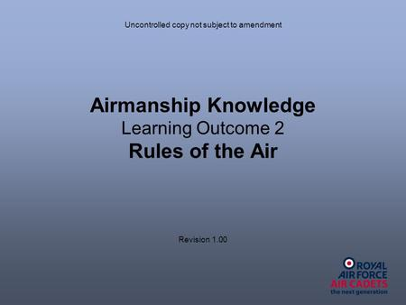 Airmanship Knowledge Learning Outcome 2 Rules of the Air Uncontrolled copy not subject to amendment Revision 1.00.