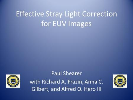 Effective Stray Light Correction for EUV Images Paul Shearer with Richard A. Frazin, Anna C. Gilbert, and Alfred O. Hero III.