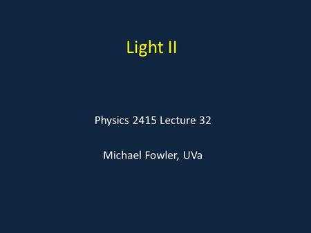Light II Physics 2415 Lecture 32 Michael Fowler, UVa.