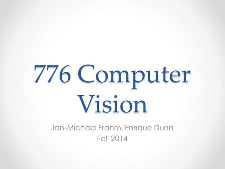 776 Computer Vision Jan-Michael Frahm, Enrique Dunn Fall 2014.