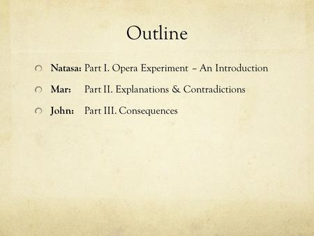 Outline Natasa: Part I. Opera Experiment – An Introduction Mar: Part II. Explanations & Contradictions John: Part III. Consequences.