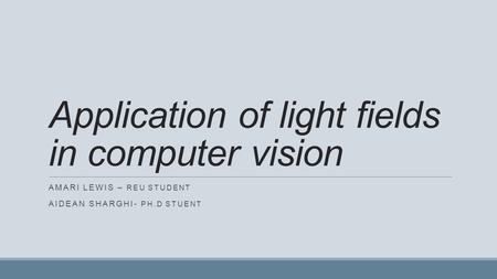 Application of light fields in computer vision AMARI LEWIS – REU STUDENT AIDEAN SHARGHI- PH.D STUENT.