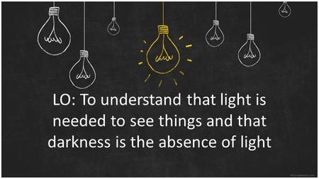 LO: To understand that light is needed to see things and that darkness is the absence of light.