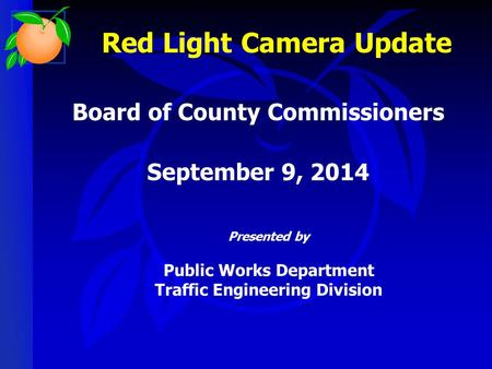 Presented by Public Works Department Traffic Engineering Division Board of County Commissioners September 9, 2014 Red Light Camera Update.