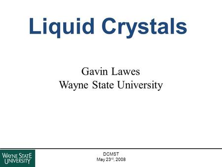 DCMST May 23 rd, 2008 Liquid Crystals Gavin Lawes Wayne State University.