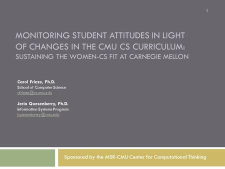 MONITORING STUDENT ATTITUDES IN LIGHT OF CHANGES IN THE CMU CS CURRICULUM: SUSTAINING THE WOMEN-CS FIT AT CARNEGIE MELLON Carol Frieze, Ph.D. School of.