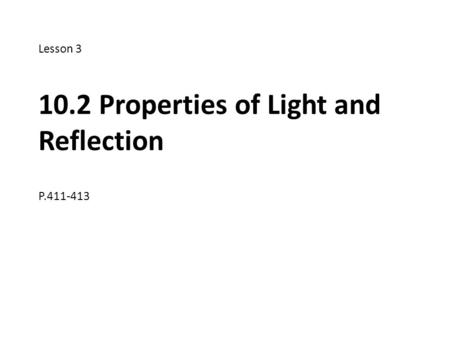 Lesson 3 10.2 Properties of Light and Reflection P.411-413.