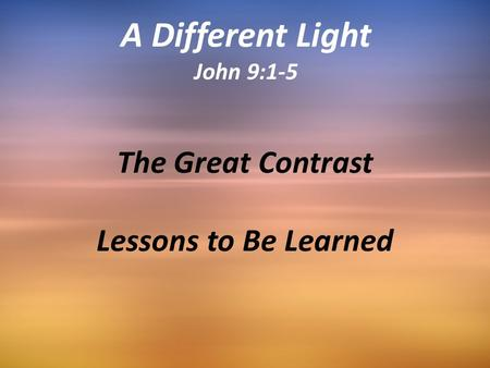 The Great Contrast Lessons to Be Learned A Different Light John 9:1-5.