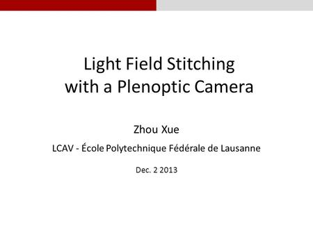 Light Field Stitching with a Plenoptic Camera Zhou Xue LCAV - École Polytechnique Fédérale de Lausanne Dec. 2 2013.