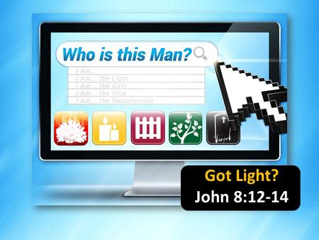 Got Light? John 8:12-14. Why did I do that? Why didn't I see that coming? Why did I go out with him/her? Why didn't I think it through first?