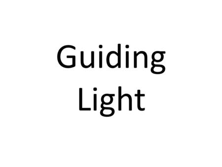 Guiding Light. Matthews 5:16 LET YOUR LIGHT so shine before men, that they may see your good works, and glorify your Father which is in heaven.