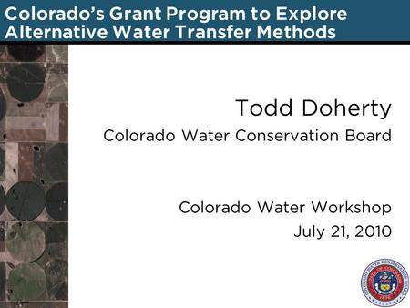 Colorado's Grant Program to Explore Alternative Water Transfer Methods Todd Doherty Colorado Water Conservation Board Colorado Water Workshop July 21,