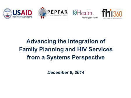 Advancing the Integration of <strong>Family</strong> <strong>Planning</strong> and HIV Services from a Systems Perspective December 9, 2014.