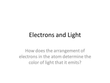 Electrons and Light How does the arrangement of electrons in the atom determine the color of light that it emits?