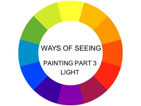 PAINTING PART 3 LIGHT WAYS OF SEEING. Means and methods of light: illumination modelling shadow mood directional light light as symbolic or aid to story.