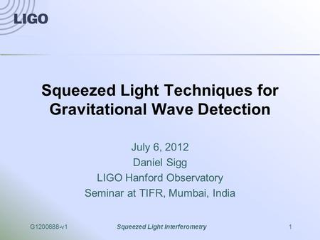 G1200688-v1Squeezed Light Interferometry1 Squeezed Light Techniques for Gravitational Wave Detection July 6, 2012 Daniel Sigg LIGO Hanford Observatory.